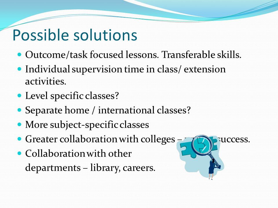 Possible solutions Outcome/task focused lessons. Transferable skills. Individual supervision time in class/ extension activities. Level specific class