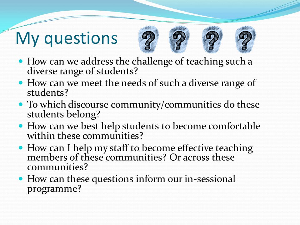 My questions How can we address the challenge of teaching such a diverse range of students? How can we meet the needs of such a diverse range of stude