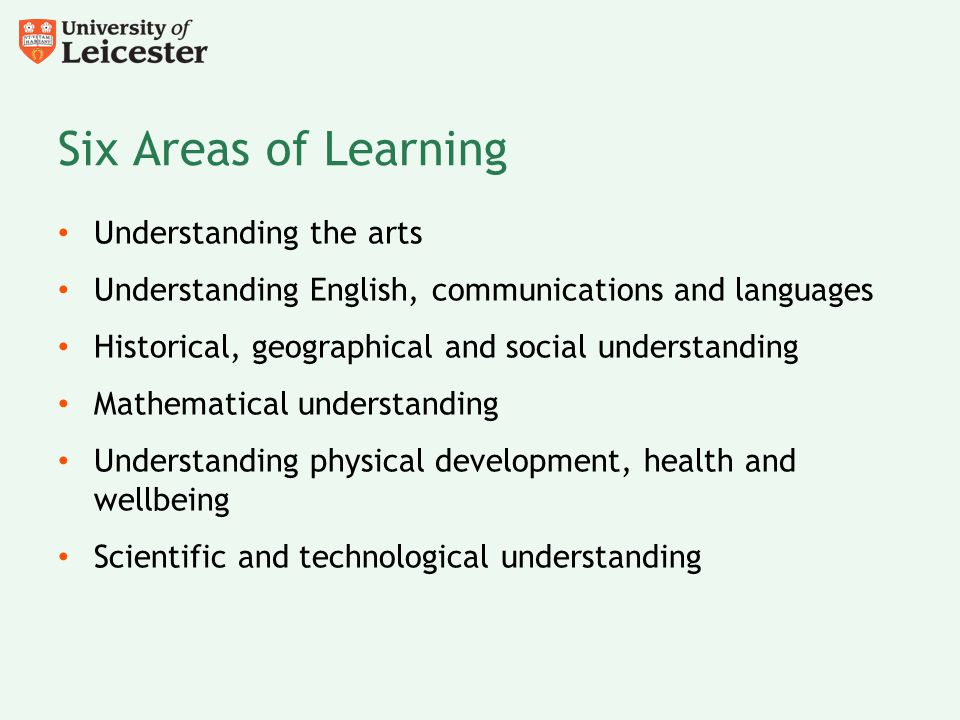 Six Areas of Learning Understanding the arts Understanding English, communications and languages Historical, geographical and social understanding Mat