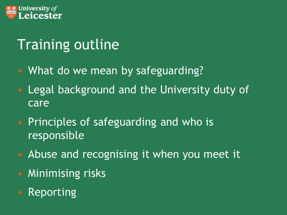 Training outline What do we mean by safeguarding? Legal background and the University duty of care Principles of safeguarding and who is responsible A