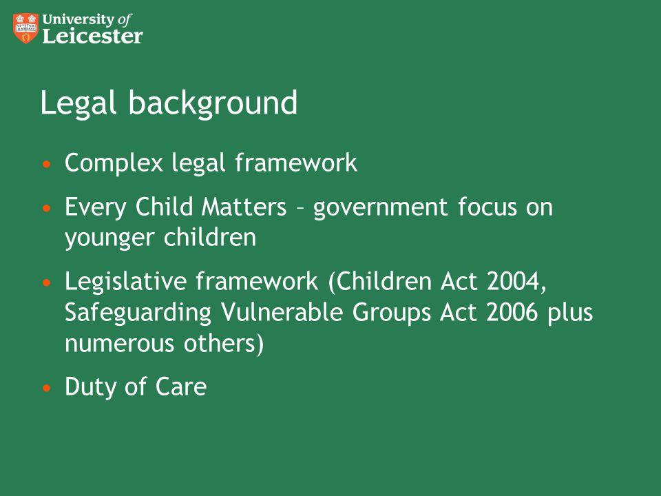 Legal background Complex legal framework Every Child Matters – government focus on younger children Legislative framework (Children Act 2004, Safeguar