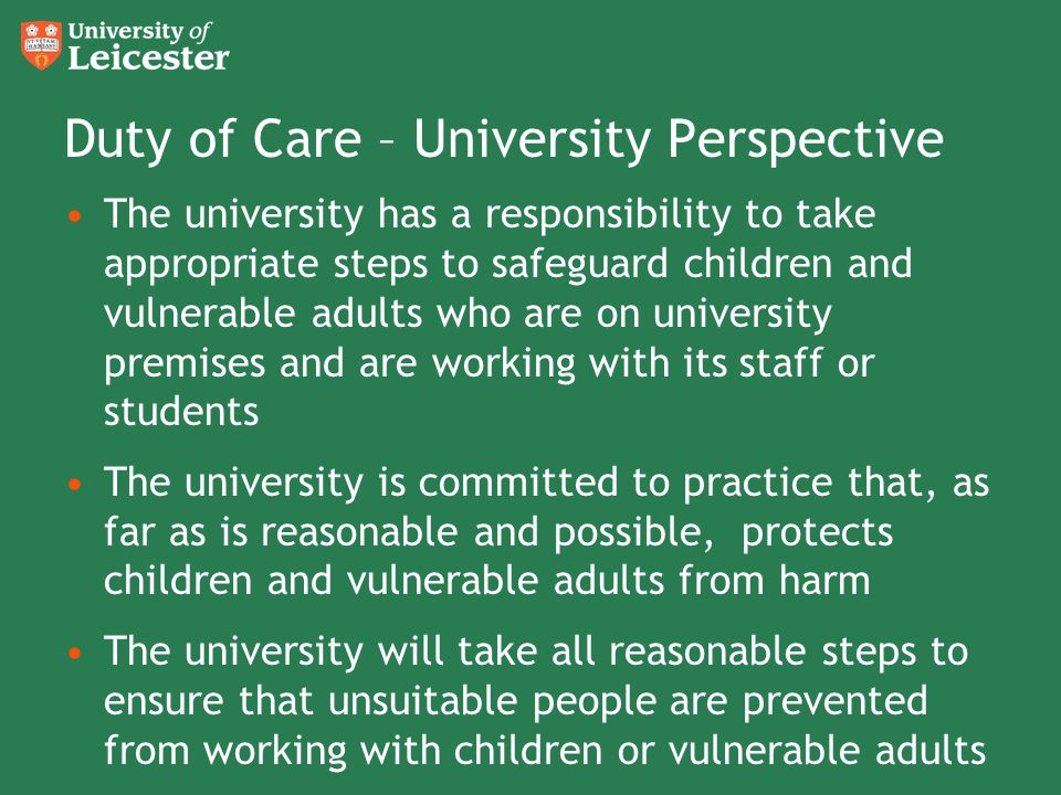 Duty of Care – University Perspective The university has a responsibility to take appropriate steps to safeguard children and vulnerable adults who ar