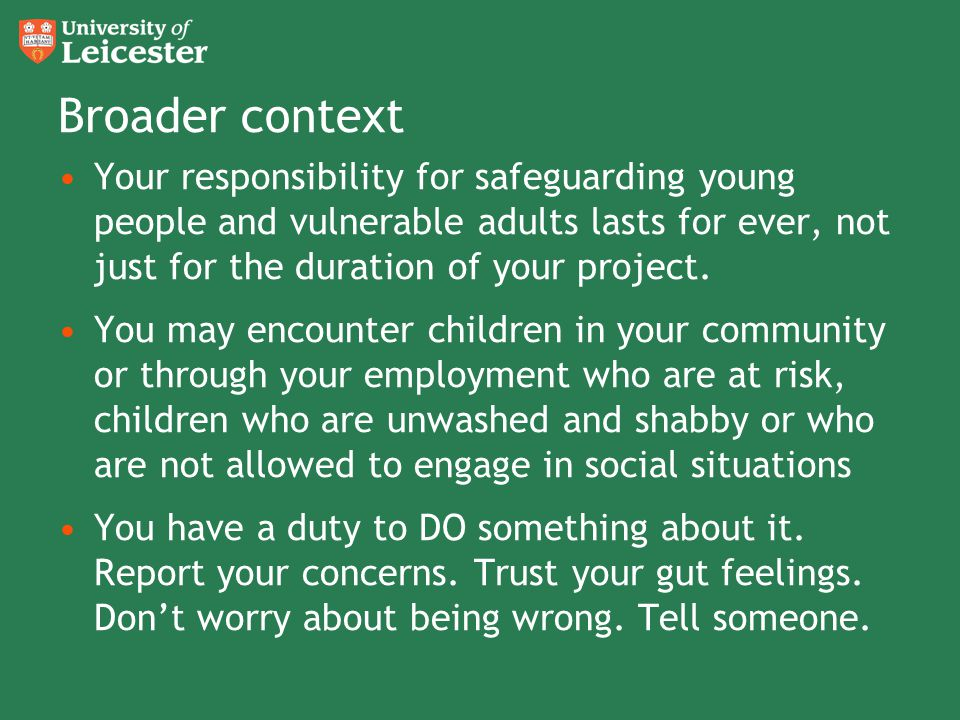 Broader context Your responsibility for safeguarding young people and vulnerable adults lasts for ever, not just for the duration of your project. You