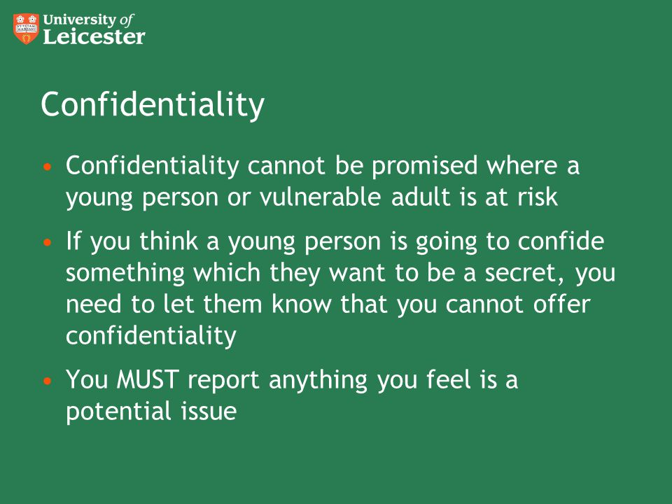 Confidentiality Confidentiality cannot be promised where a young person or vulnerable adult is at risk If you think a young person is going to confide