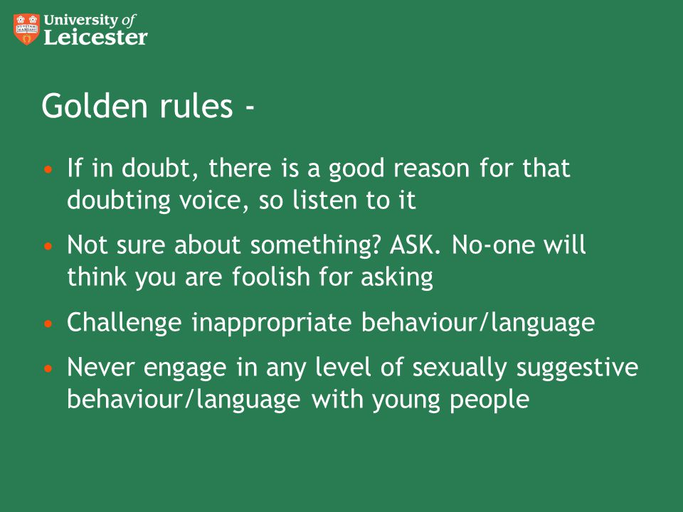 Golden rules - If in doubt, there is a good reason for that doubting voice, so listen to it Not sure about something? ASK. No-one will think you are f