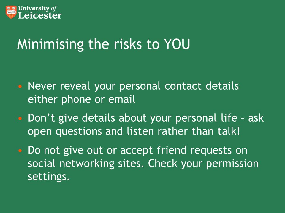 Minimising the risks to YOU Never reveal your personal contact details either phone or email Don't give details about your personal life – ask open qu