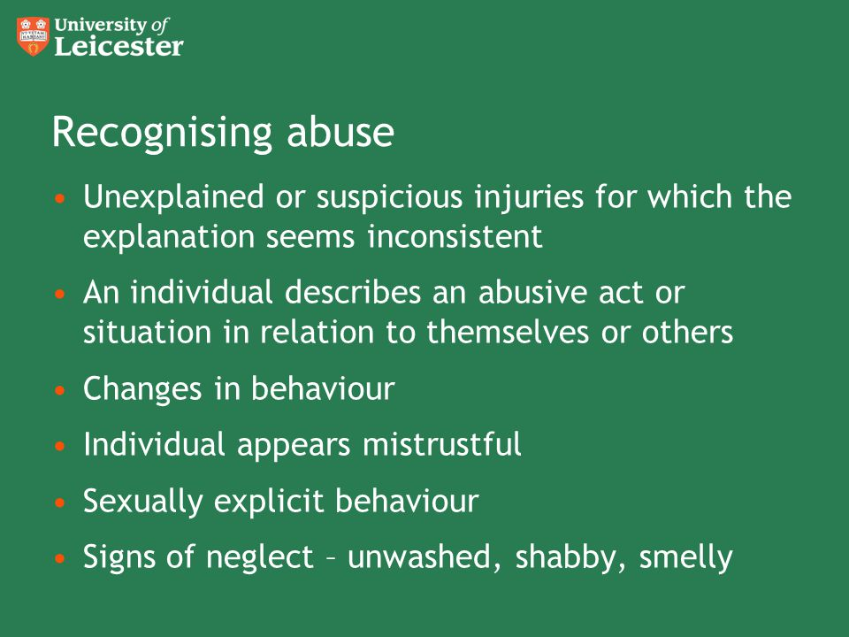 Recognising abuse Unexplained or suspicious injuries for which the explanation seems inconsistent An individual describes an abusive act or situation