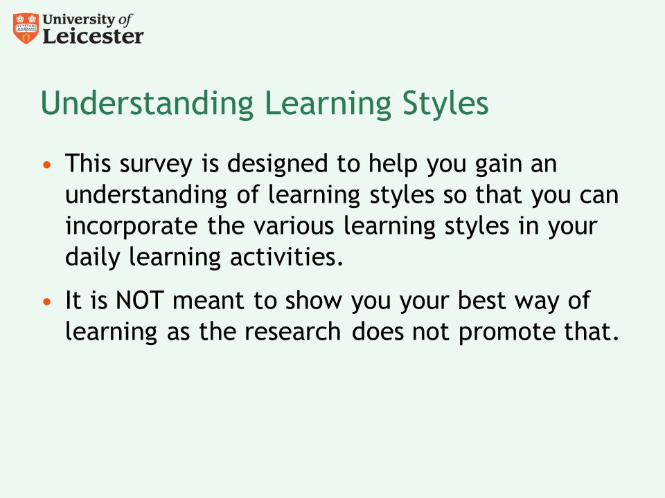 Understanding Learning Styles This survey is designed to help you gain an understanding of learning styles so that you can incorporate the various lea