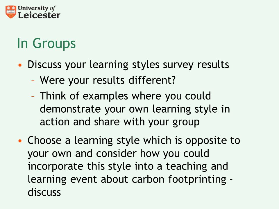 In Groups Discuss your learning styles survey results –Were your results different? –Think of examples where you could demonstrate your own learning s