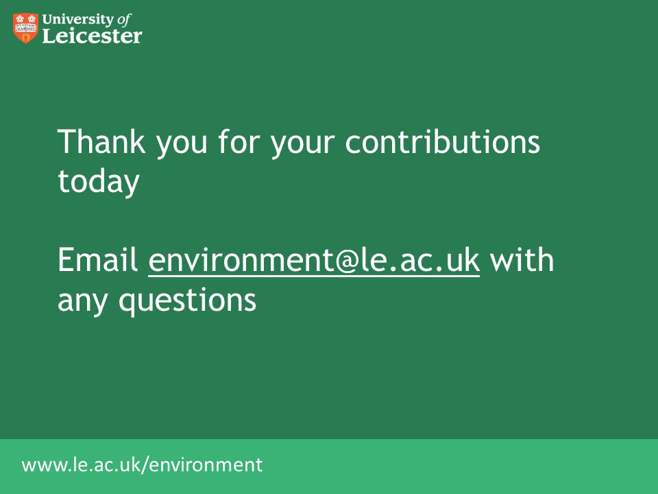 www.le.ac.uk/environment Thank you for your contributions today Email environment@le.ac.uk with any questionsenvironment@le.ac.uk