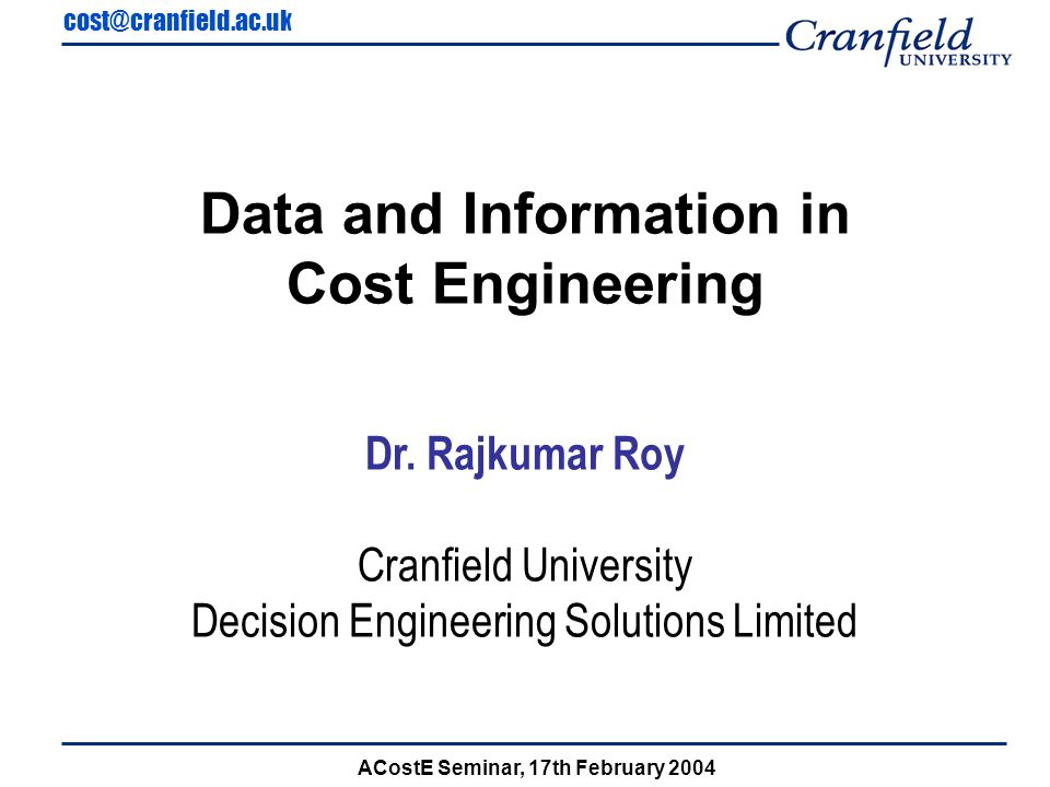cost@cranfield.ac.uk ACostE Seminar, 17th February 2004 Capturing Cost Data and Information for Detailed Estimating...