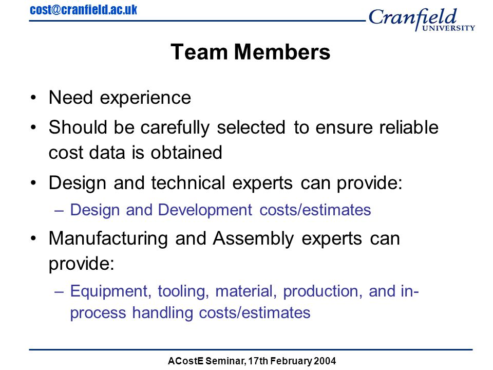 cost@cranfield.ac.uk ACostE Seminar, 17th February 2004 Team Members Need experience Should be carefully selected to ensure reliable cost data is obtained Design and technical experts can provide: –Design and Development costs/estimates Manufacturing and Assembly experts can provide: –Equipment, tooling, material, production, and in- process handling costs/estimates