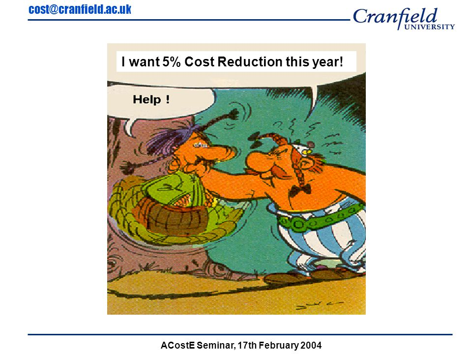 cost@cranfield.ac.uk ACostE Seminar, 17th February 2004 40% OF COSTS 3D Model Independent Variable Conceptual Stage 'A' Schemes DECOMPOSE 3D Model File Size CSG Tree Geometry Lines Arcs Curves Points Shapes Primitives Nodes Data table Index Est.