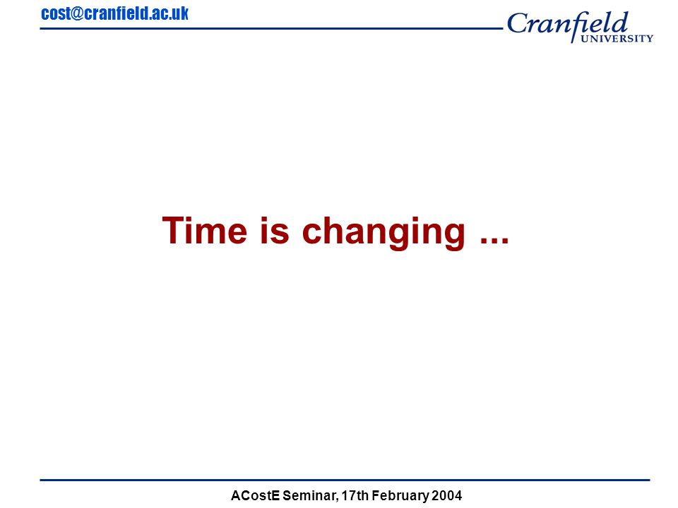 cost@cranfield.ac.uk ACostE Seminar, 17th February 2004 Old Customer Existing Aircraft Futuristic Aircraft New Customer Project Size Experience of design domain CATIA Competency Design Experience New Materials New Technology New Processes Totally New Design Simple Modifications Estimated Indirect Cost 60% OF COSTS Simplicity of Requirements Ease of Customer Req.