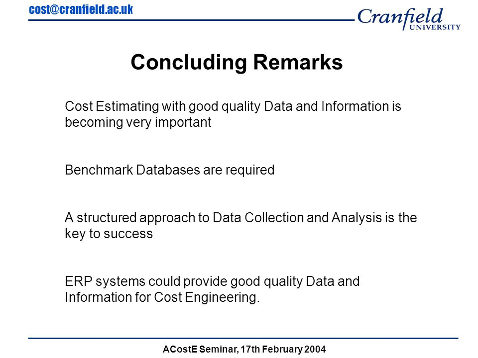 cost@cranfield.ac.uk ACostE Seminar, 17th February 2004 Concluding Remarks Cost Estimating with good quality Data and Information is becoming very important Benchmark Databases are required A structured approach to Data Collection and Analysis is the key to success ERP systems could provide good quality Data and Information for Cost Engineering.