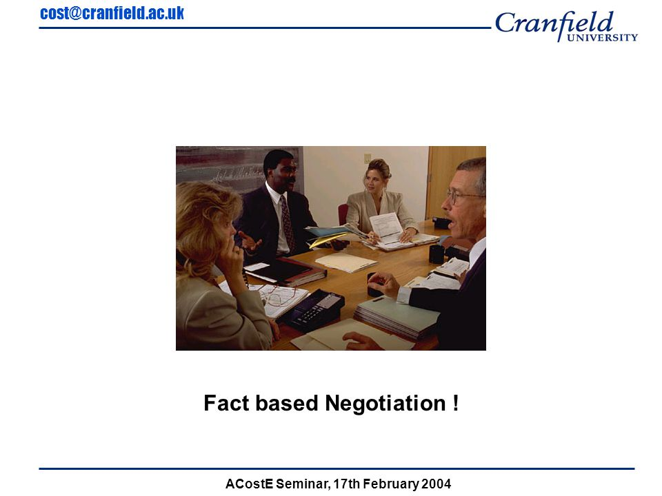 cost@cranfield.ac.uk ACostE Seminar, 17th February 2004 Fact based Negotiation !