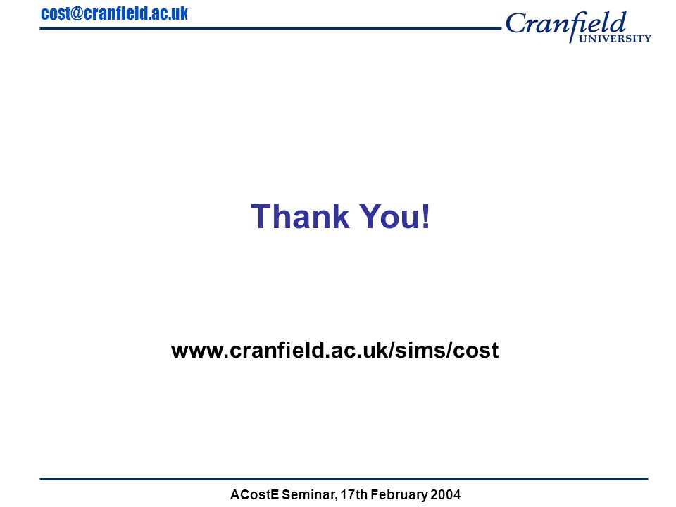cost@cranfield.ac.uk ACostE Seminar, 17th February 2004 Thank You! www.cranfield.ac.uk/sims/cost