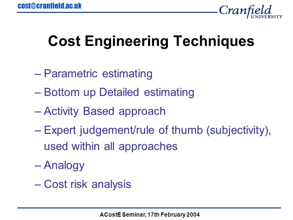 cost@cranfield.ac.uk ACostE Seminar, 17th February 2004 Cost Engineering Techniques –Parametric estimating –Bottom up Detailed estimating –Activity Based approach –Expert judgement/rule of thumb (subjectivity), used within all approaches –Analogy –Cost risk analysis