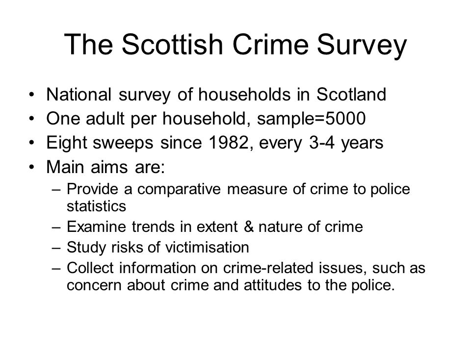The Scottish Crime Survey National survey of households in Scotland One adult per household, sample=5000 Eight sweeps since 1982, every 3-4 years Main