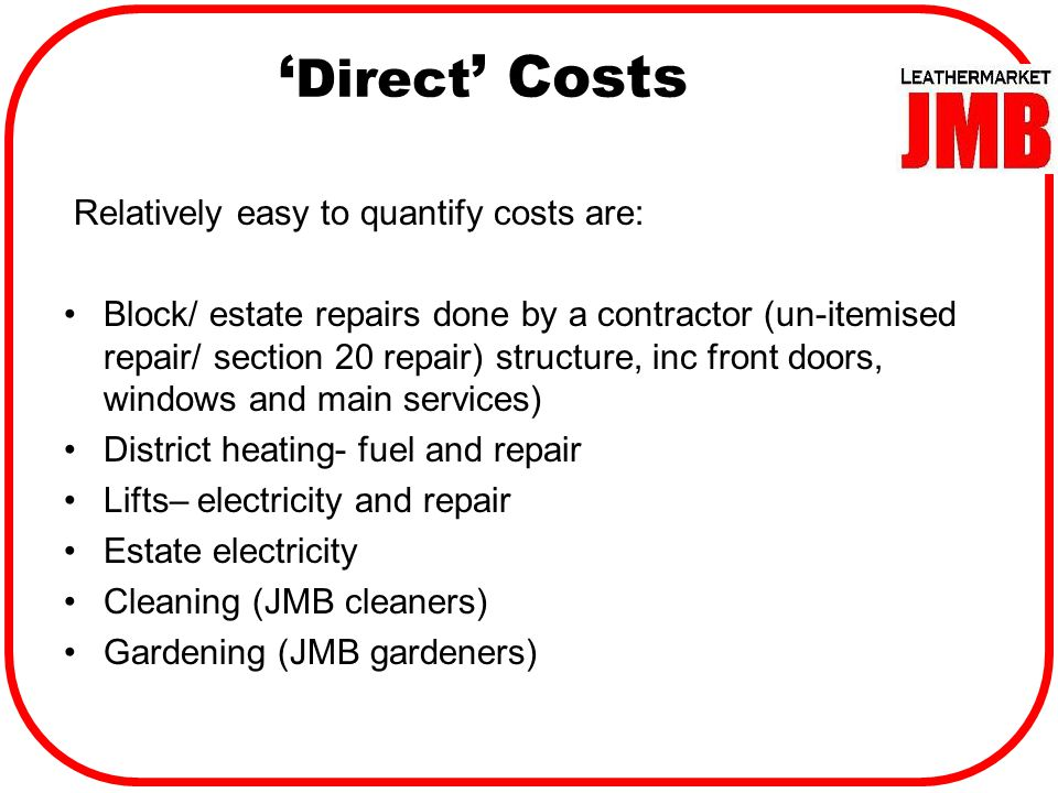 ' Direct ' Costs Relatively easy to quantify costs are: Block/ estate repairs done by a contractor (un-itemised repair/ section 20 repair) structure, inc front doors, windows and main services) District heating- fuel and repair Lifts– electricity and repair Estate electricity Cleaning (JMB cleaners) Gardening (JMB gardeners)