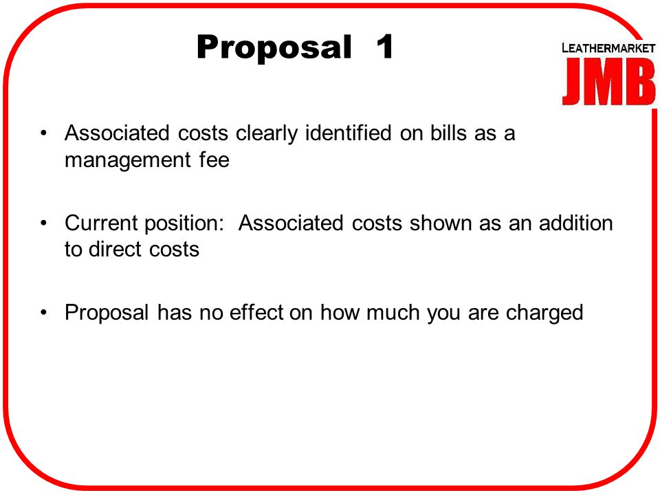 Proposal 1 Associated costs clearly identified on bills as a management fee Current position: Associated costs shown as an addition to direct costs Proposal has no effect on how much you are charged