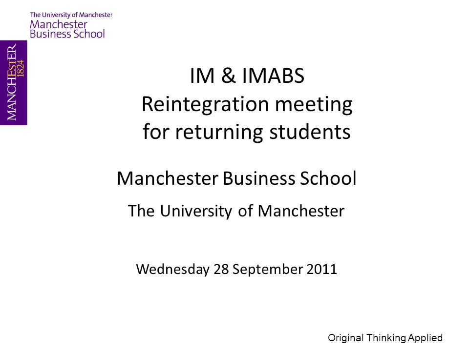Manchester Business School The University of Manchester Wednesday 28 September 2011 IM & IMABS Reintegration meeting for returning students Original Thinking Applied