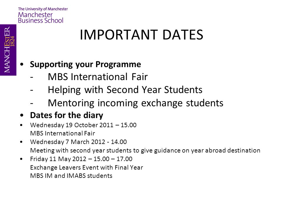 IMPORTANT DATES Supporting your Programme -MBS International Fair -Helping with Second Year Students -Mentoring incoming exchange students Dates for the diary Wednesday 19 October 2011 – MBS International Fair Wednesday 7 March Meeting with second year students to give guidance on year abroad destination Friday 11 May 2012 – – Exchange Leavers Event with Final Year MBS IM and IMABS students