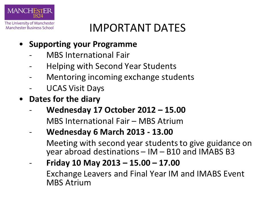 IMPORTANT DATES Supporting your Programme -MBS International Fair -Helping with Second Year Students -Mentoring incoming exchange students - UCAS Visit Days Dates for the diary -Wednesday 17 October 2012 – 15.00 MBS International Fair – MBS Atrium -Wednesday 6 March 2013 - 13.00 Meeting with second year students to give guidance on year abroad destinations – IM – B10 and IMABS B3 -Friday 10 May 2013 – 15.00 – 17.00 Exchange Leavers and Final Year IM and IMABS Event MBS Atrium
