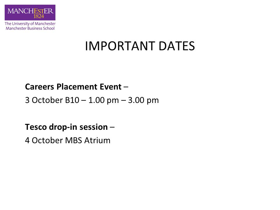 IMPORTANT DATES Careers Placement Event – 3 October B10 – 1.00 pm – 3.00 pm Tesco drop-in session – 4 October MBS Atrium