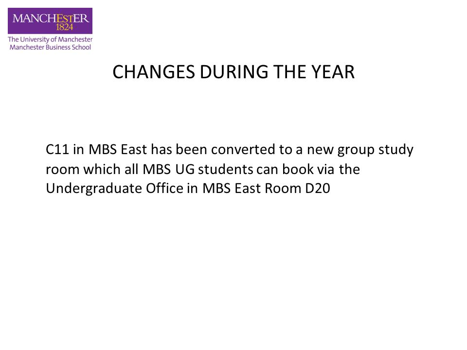 CHANGES DURING THE YEAR C11 in MBS East has been converted to a new group study room which all MBS UG students can book via the Undergraduate Office in MBS East Room D20