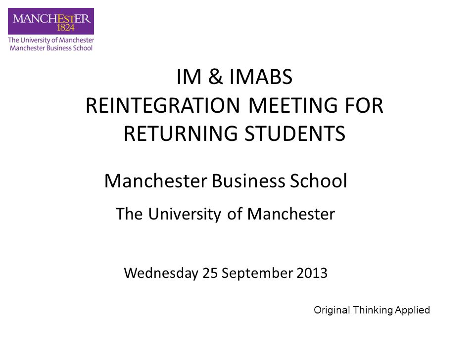 Manchester Business School The University of Manchester Wednesday 25 September 2013 IM & IMABS REINTEGRATION MEETING FOR RETURNING STUDENTS Original Thinking Applied