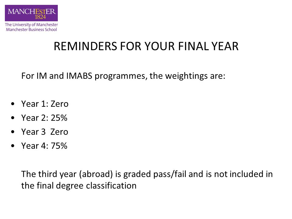 REMINDERS FOR YOUR FINAL YEAR For IM and IMABS programmes, the weightings are: Year 1: Zero Year 2: 25% Year 3 Zero Year 4: 75% The third year (abroad