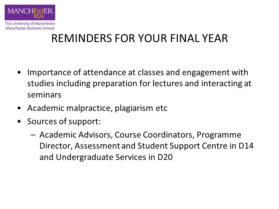 REMINDERS FOR YOUR FINAL YEAR Importance of attendance at classes and engagement with studies including preparation for lectures and interacting at seminars Academic malpractice, plagiarism etc Sources of support: –Academic Advisors, Course Coordinators, Programme Director, Assessment and Student Support Centre in D14 and Undergraduate Services in D20