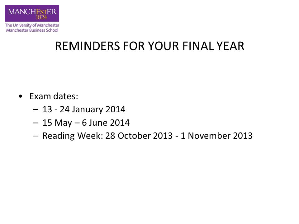 REMINDERS FOR YOUR FINAL YEAR Exam dates: – January 2014 –15 May – 6 June 2014 –Reading Week: 28 October November 2013