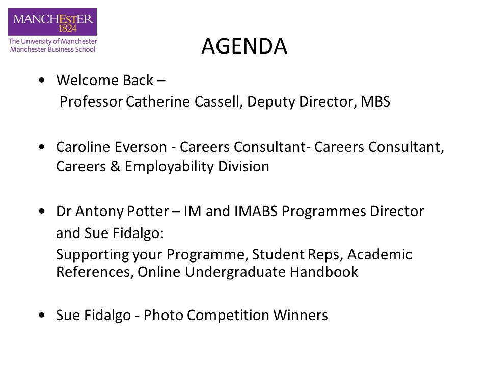 AGENDA Welcome Back – Professor Catherine Cassell, Deputy Director, MBS Caroline Everson - Careers Consultant- Careers Consultant, Careers & Employability Division Dr Antony Potter – IM and IMABS Programmes Director and Sue Fidalgo: Supporting your Programme, Student Reps, Academic References, Online Undergraduate Handbook Sue Fidalgo - Photo Competition Winners
