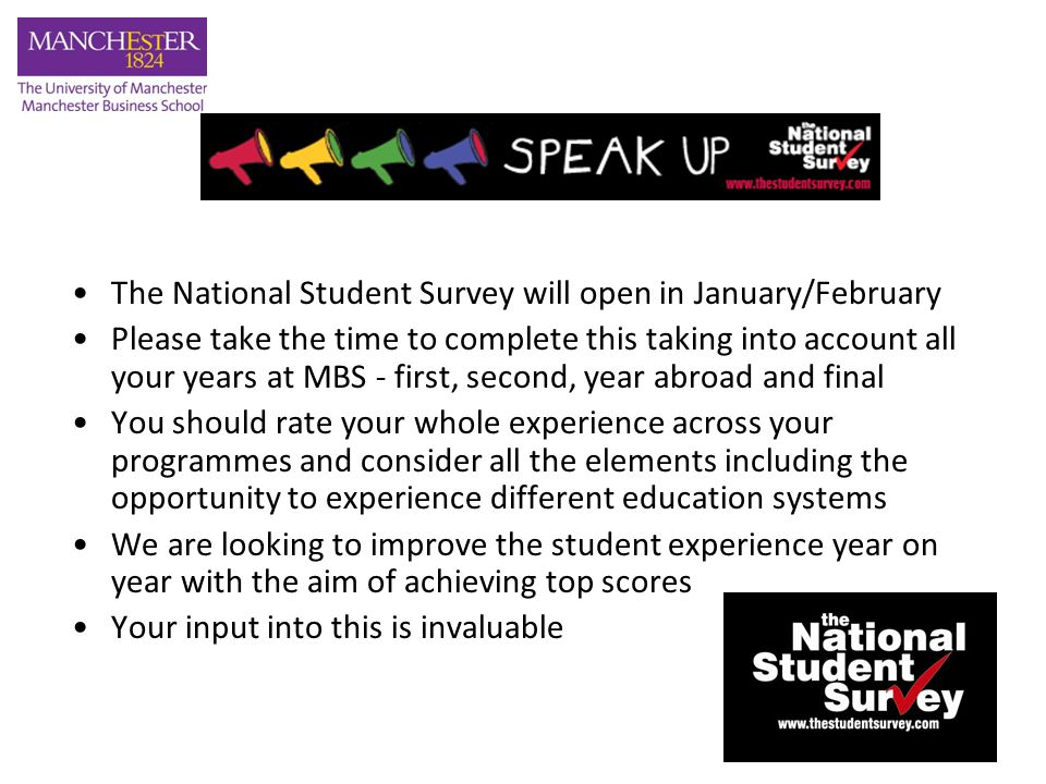 The National Student Survey will open in January/February Please take the time to complete this taking into account all your years at MBS - first, second, year abroad and final You should rate your whole experience across your programmes and consider all the elements including the opportunity to experience different education systems We are looking to improve the student experience year on year with the aim of achieving top scores Your input into this is invaluable