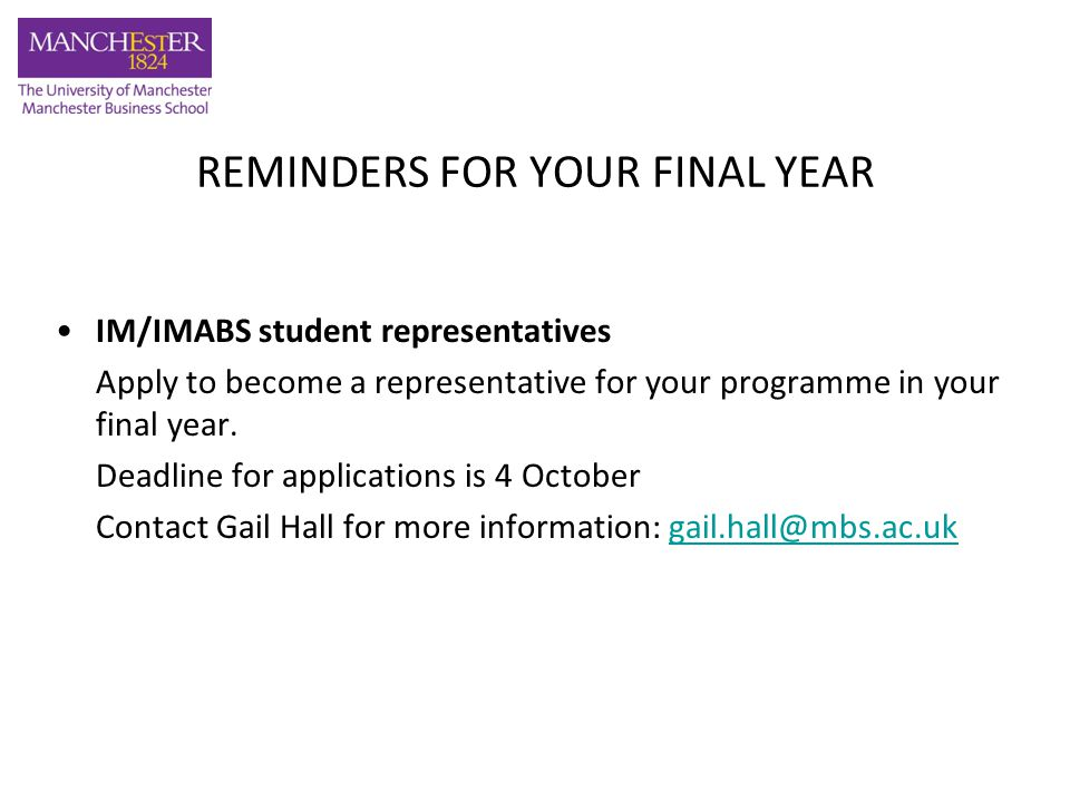 REMINDERS FOR YOUR FINAL YEAR IM/IMABS student representatives Apply to become a representative for your programme in your final year. Deadline for ap