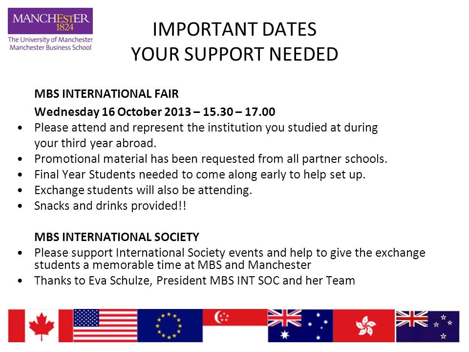 IMPORTANT DATES YOUR SUPPORT NEEDED MBS INTERNATIONAL FAIR Wednesday 16 October 2013 – 15.30 – 17.00 Please attend and represent the institution you studied at during your third year abroad.