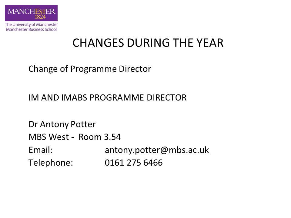 CHANGES DURING THE YEAR Change of Programme Director IM AND IMABS PROGRAMME DIRECTOR Dr Antony Potter MBS West - Room 3.54 Email: antony.potter@mbs.ac.uk Telephone: 0161 275 6466