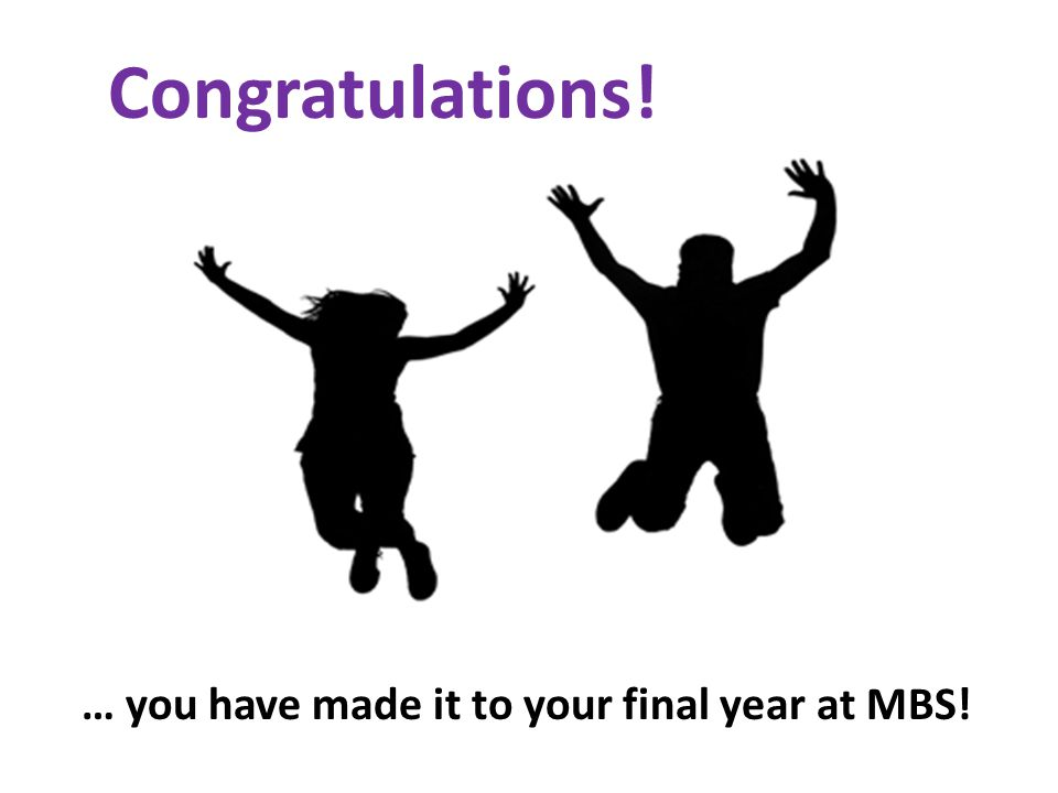 Congratulations! … you have made it to your final year at MBS!