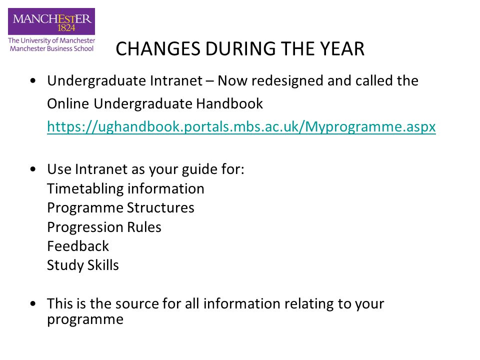 CHANGES DURING THE YEAR Undergraduate Intranet – Now redesigned and called the Online Undergraduate Handbook   Use Intranet as your guide for: Timetabling information Programme Structures Progression Rules Feedback Study Skills This is the source for all information relating to your programme