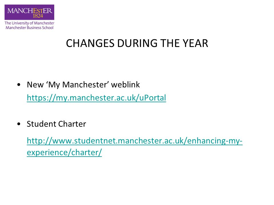 CHANGES DURING THE YEAR New 'My Manchester' weblink https://my.manchester.ac.uk/uPortal Student Charter http://www.studentnet.manchester.ac.uk/enhancing-my- experience/charter/