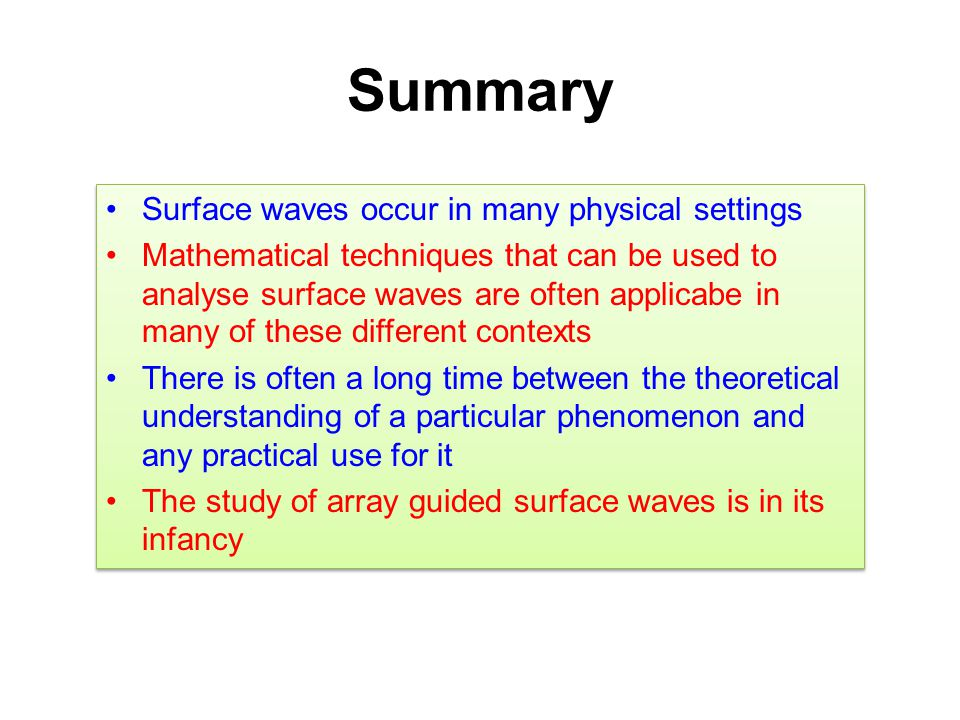Summary Surface waves occur in many physical settings Mathematical techniques that can be used to analyse surface waves are often applicabe in many of these different contexts There is often a long time between the theoretical understanding of a particular phenomenon and any practical use for it The study of array guided surface waves is in its infancy Surface waves occur in many physical settings Mathematical techniques that can be used to analyse surface waves are often applicabe in many of these different contexts There is often a long time between the theoretical understanding of a particular phenomenon and any practical use for it The study of array guided surface waves is in its infancy