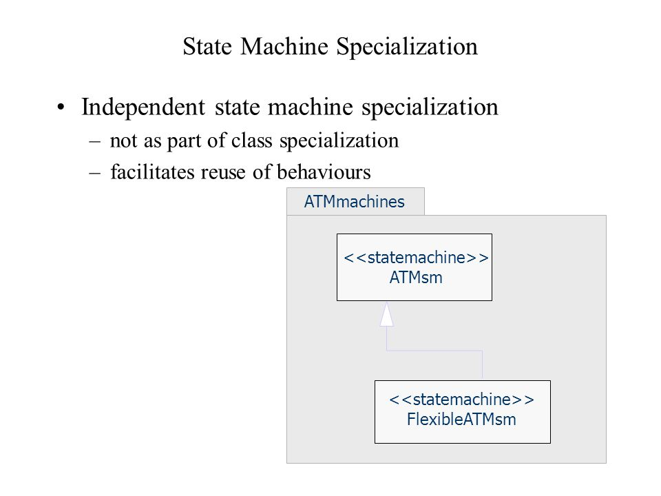 State Machine Redefinition FlexibleATM Statemachine States and transitions can be added States and state machines can be extended Regions can be added, and regions can be extended Transitions can be replaced or extended –Actions can be replaced –Guards can be replaced Submachines can be replaced ReadAmount SelectAmount VerifyTransaction EnterAmount ok otherAmount rejectTransaction FlexibleATM ATM {extended}