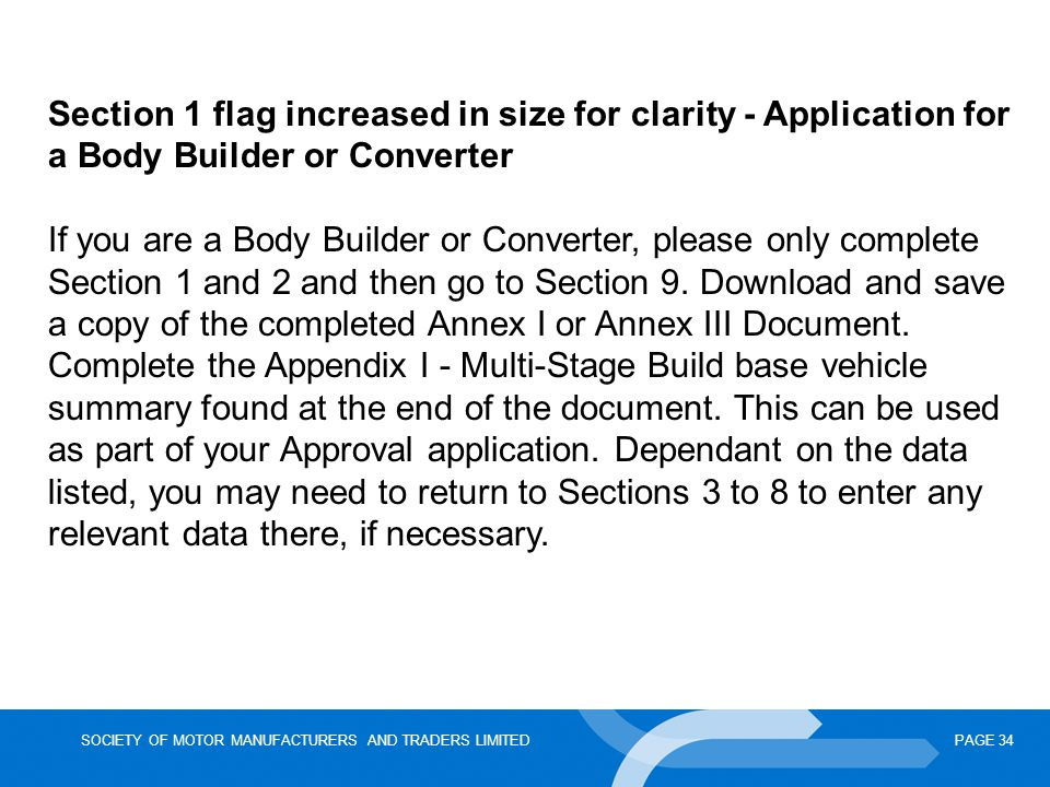 SOCIETY OF MOTOR MANUFACTURERS AND TRADERS LIMITEDPAGE 34 Section 1 flag increased in size for clarity - Application for a Body Builder or Converter If you are a Body Builder or Converter, please only complete Section 1 and 2 and then go to Section 9.
