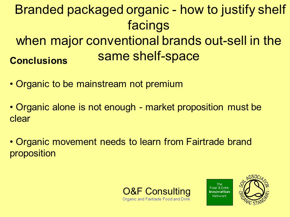 O&F Consulting Organic and Fairtrade Food and Drink Branded packaged organic - how to justify shelf facings when major conventional brands out-sell in the same shelf-space Conclusions Organic to be mainstream not premium Organic alone is not enough - market proposition must be clear Organic movement needs to learn from Fairtrade brand proposition