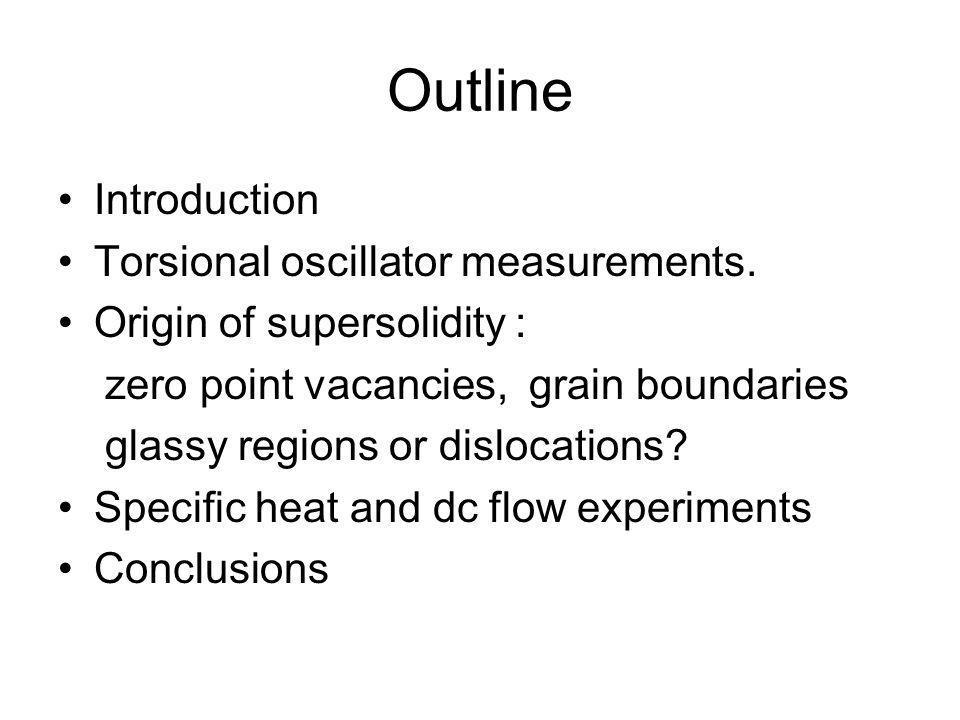 Outline Introduction Torsional oscillator measurements. Origin of supersolidity : zero point vacancies, grain boundaries glassy regions or dislocation
