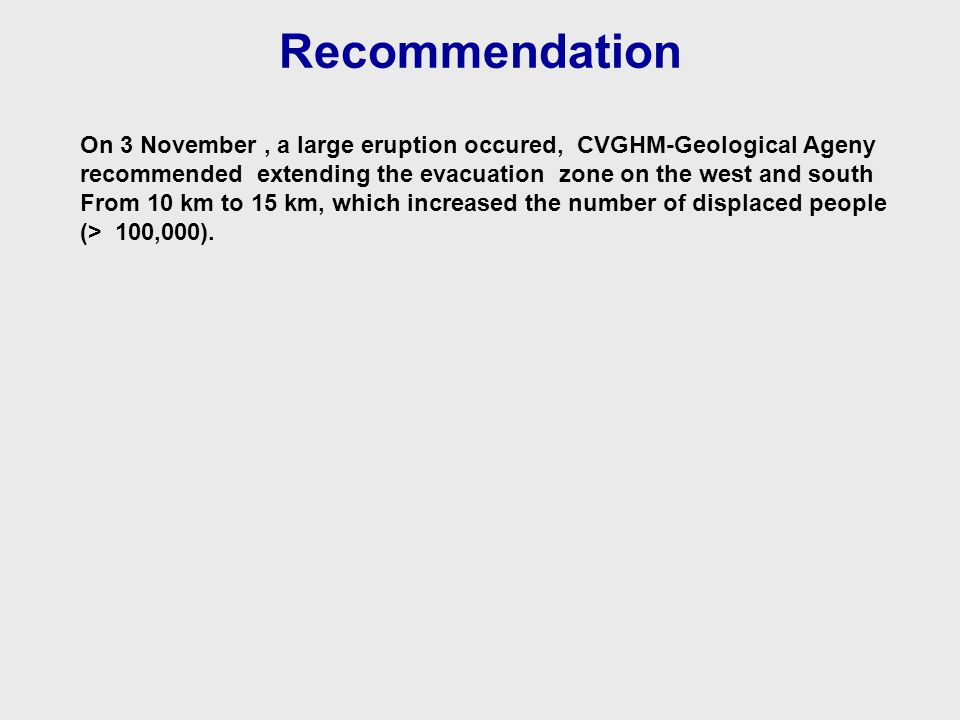 Recommendation On 3 November, a large eruption occured, CVGHM-Geological Ageny recommended extending the evacuation zone on the west and south From 10 km to 15 km, which increased the number of displaced people (> 100,000).