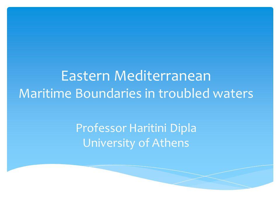 Eastern Mediterranean Maritime Boundaries in troubled waters Professor Haritini Dipla University of Athens