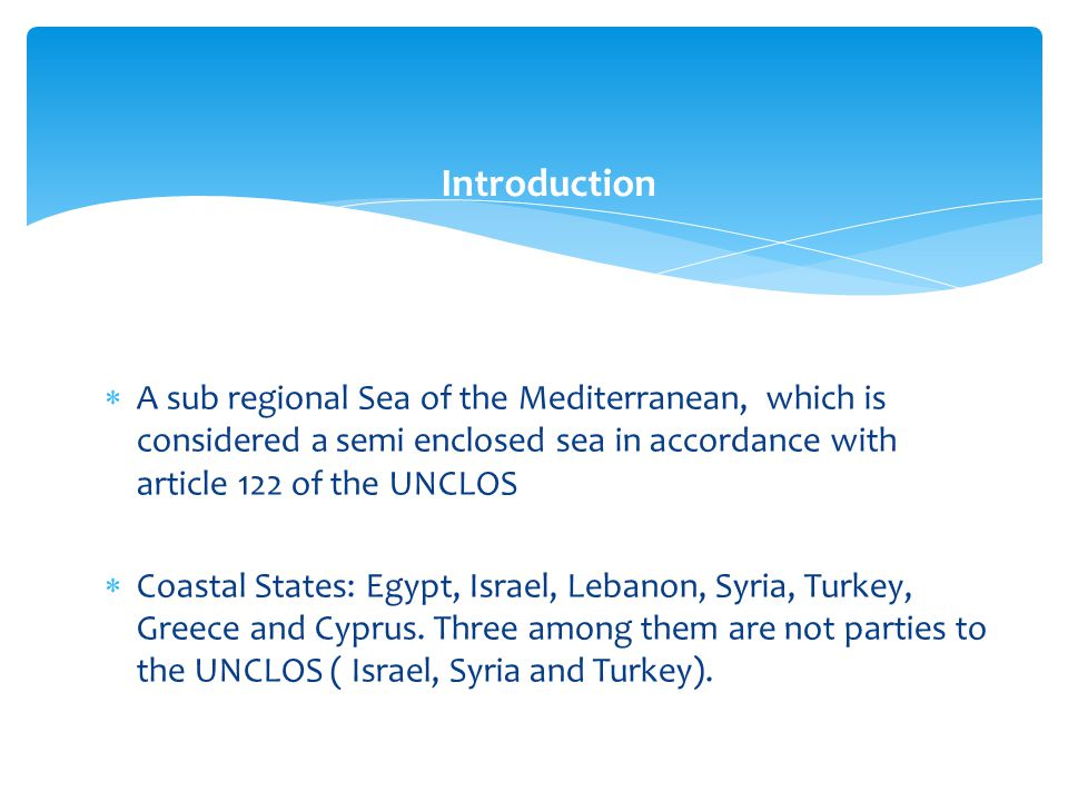  A sub regional Sea of the Mediterranean, which is considered a semi enclosed sea in accordance with article 122 of the UNCLOS  Coastal States: Egyp